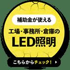 補助金が使える 工場・事務所・倉庫のLED照明はこちらからチェック!