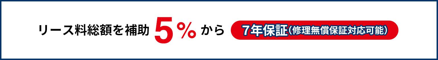 リース料総額を補助5%から7年保証(修理無償保証対応可能)